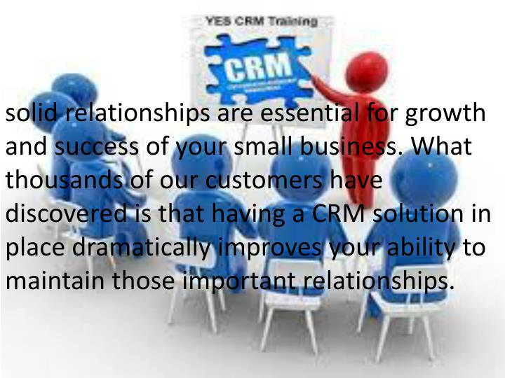solid relationships are essential for growth and success of your small business. What thousands of our customers have discovered is that having a CRM solution in place dramatically improves your ability to maintain those important relationships.