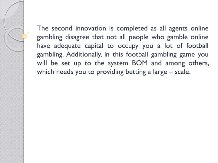 The second innovation is completed as all agents online gambling disagree that not all people who gamble online have adequate capital to occupy you a lot of football gambling. Additionally, in this football gambling game you will be set up to the system BOM and among others, which needs you to providing betting a large – scale.