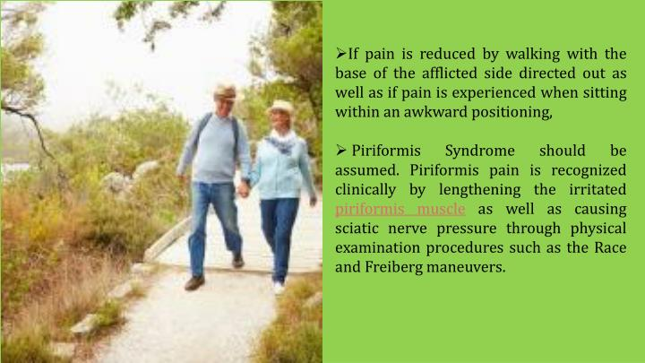 If pain is reduced by walking with the base of the afflicted side directed out as well as if pain is experienced when sitting within an awkward positioning,