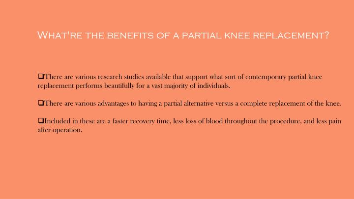 There are various research studies available that support what sort of contemporary partial knee replacement performs beautifully for a vast majority of individuals.