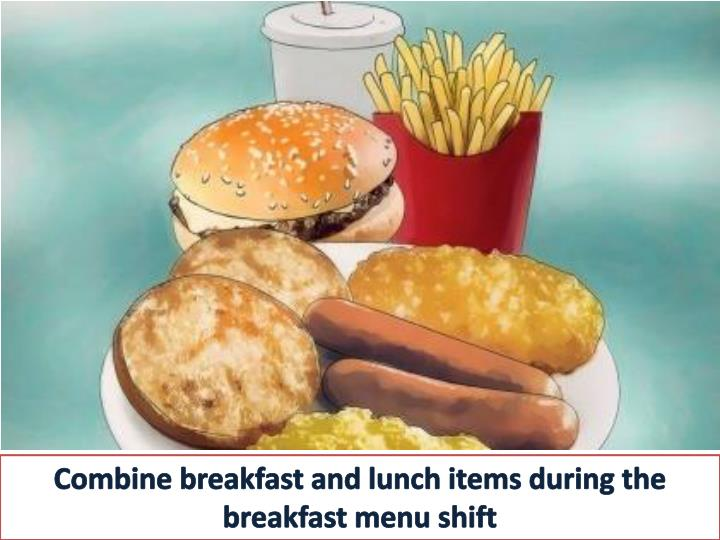 Combine breakfast and lunch items during the breakfast menu shift