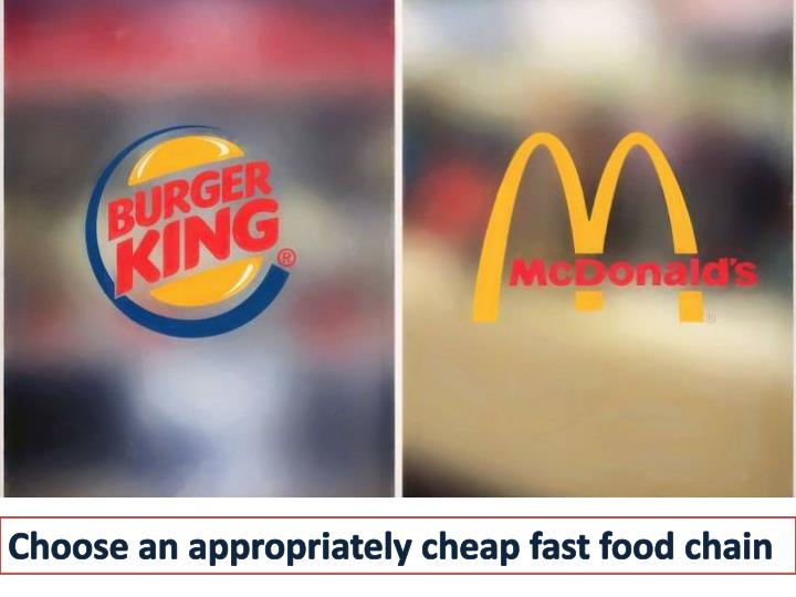 Choose an appropriately cheap fast food chain