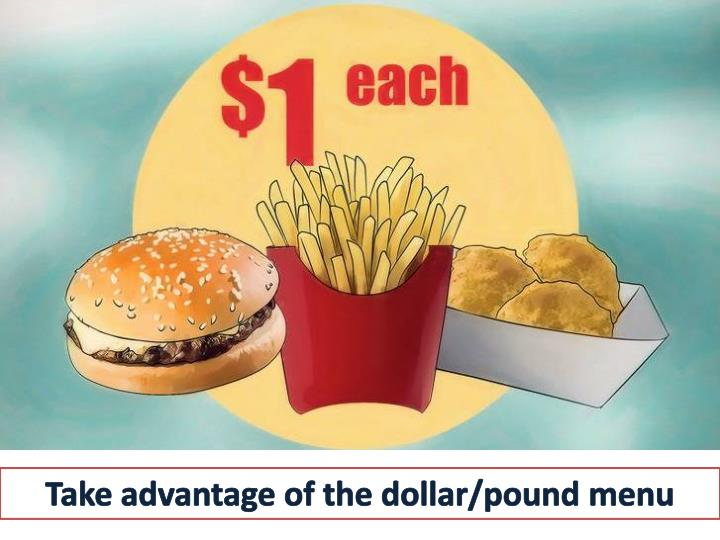 Take advantage of the dollar/pound menu