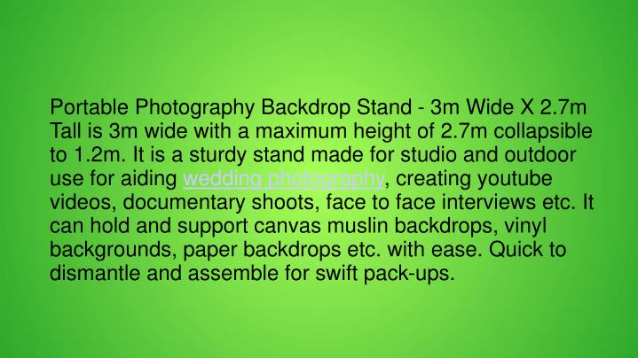 Portable Photography Backdrop Stand - 3m Wide X 2.7m Tall is 3m wide with a maximum height of 2.7m collapsible to 1.2m. It is a sturdy stand made for studio and outdoor use for aiding