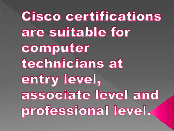 Cisco certifications are suitable for computer technicians at entry level, associate level and professional level.