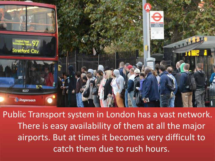 Public Transport system in London has a vast network. There is easy availability of them at all the major airports. But at times it becomes very difficult to catch them due to rush hours.