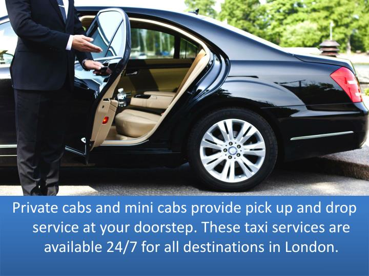 Private cabs and mini cabs provide pick up and drop service at your doorstep. These taxi services are available 24/7 for all destinations in London.