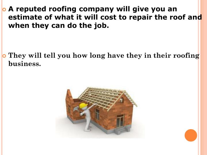 A reputed roofing company will give you an estimate of what it will cost to repair the roof and when they can do the job.