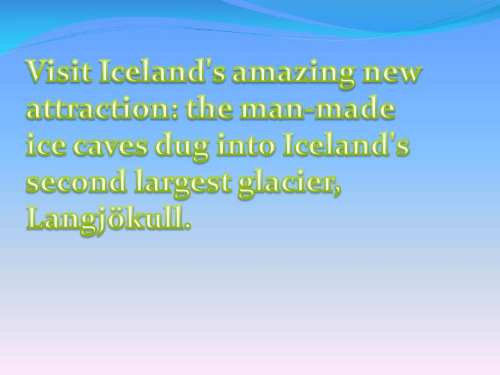 Visit Iceland's amazing new attraction: the man-made ice caves dug into Iceland's second largest gla...