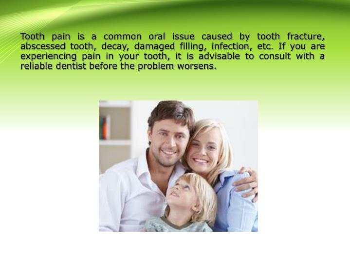 Tooth pain is a common oral issue caused by tooth fracture, abscessed tooth, decay, damaged filling, infection, etc. If you are experiencing pain in your tooth, it is advisable to consult with a reliable dentist before the problem worsens.