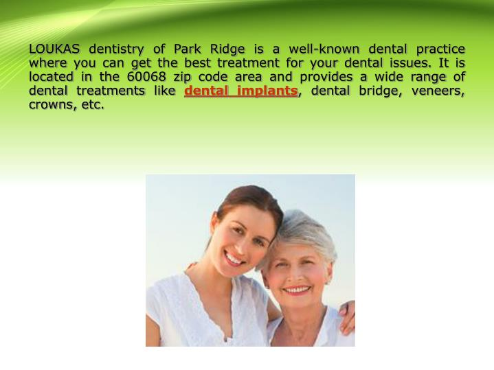 LOUKAS dentistry of Park Ridge is a well-known dental practice where you can get the best treatment for your dental issues. It is located in the 60068 zip code area and provides a wide range of dental treatments like
