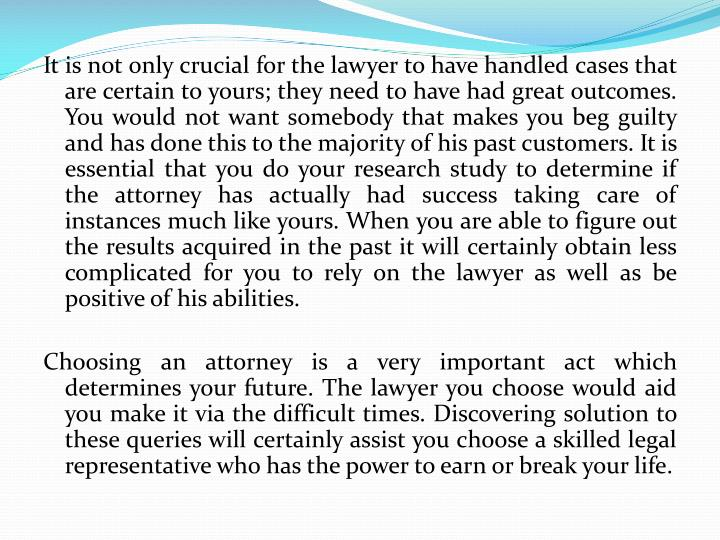 It is not only crucial for the lawyer to have handled cases that are certain to yours; they need to ...