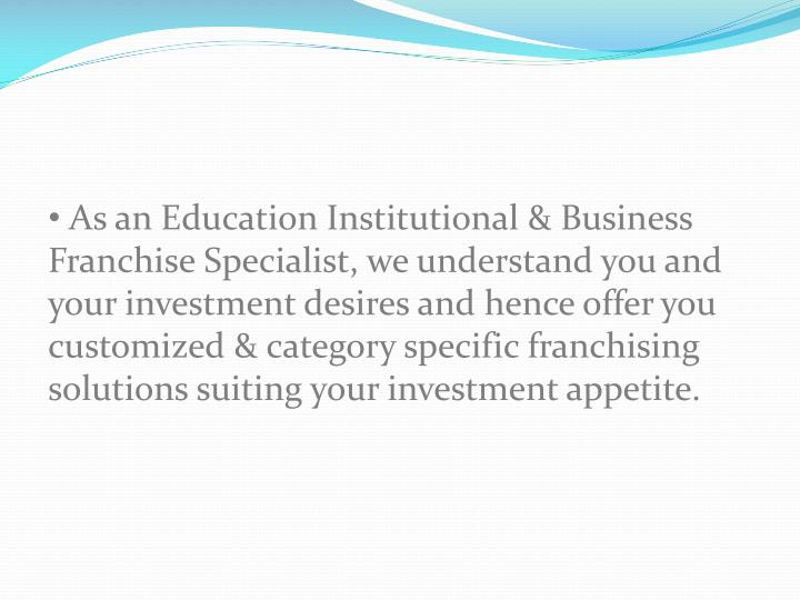 As an Education Institutional & Business Franchise Specialist, we understand you and your investment desires and hence offer you customized & category specific franchising solutions suiting your investment appetite.