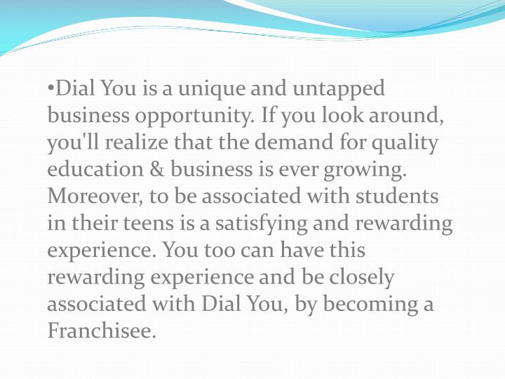Dial You is a unique and untapped business opportunity. If you look around, you'll realize that the demand for quality education & business is ever growing. Moreover, to be associated with students in their teens is a satisfying and rewarding experience. You too can have this rewarding experience and be closely associated with Dial You, by becoming a Franchisee.