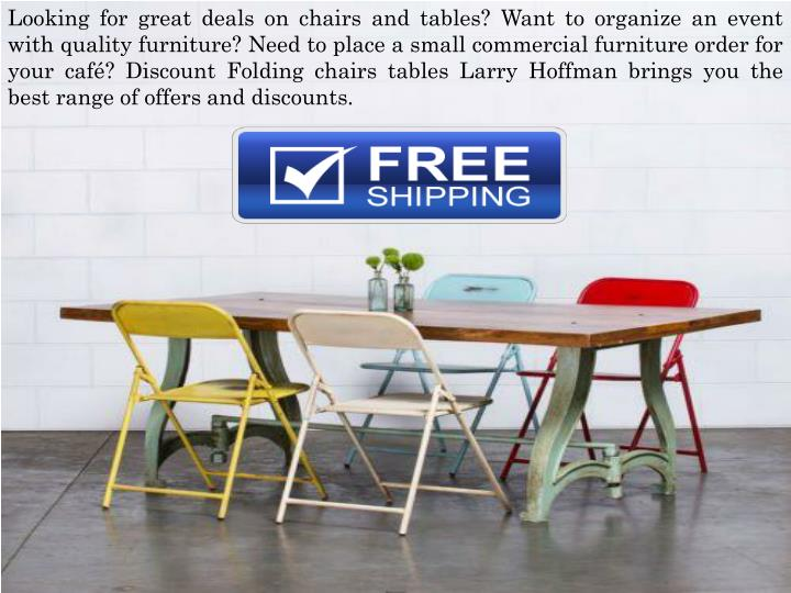 Looking for great deals on chairs and tables? Want to organize an event with quality furniture? Need to place a small commercial furniture order for your café? Discount Folding chairs tables Larry Hoffman brings you the best range of offers and discounts.