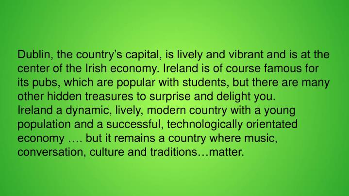 Dublin, the country's capital, is lively and vibrant and is at the center of the Irish economy. Ir...