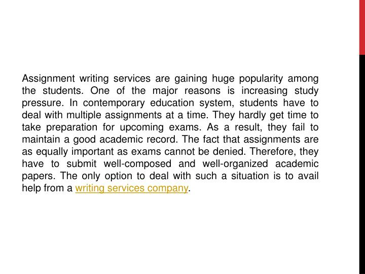 Assignment writing services are gaining huge popularity among the students. One of the major reasons is increasing study pressure. In contemporary education system, students have to deal with multiple assignments at a time. They hardly get time to take preparation for upcoming exams. As a result, they fail to maintain a good academic record. The fact that assignments are as equally important as exams cannot be denied. Therefore, they have to submit well-composed and well-organized academic papers. The only option to deal with such a situation is to avail help from a