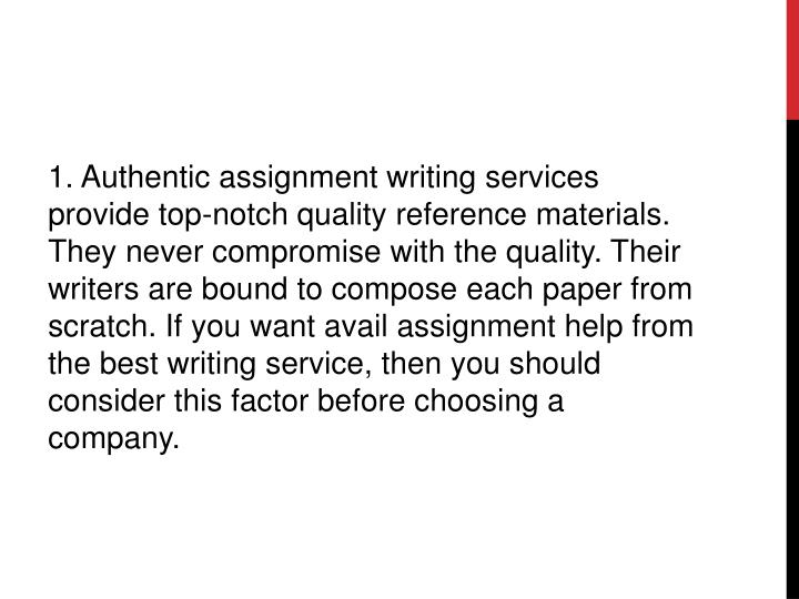 1. Authentic assignment writing services provide top-notch quality reference materials. They never compromise with the quality. Their writers are bound to compose each paper from scratch. If you want avail assignment help from the best writing service, then you should consider this factor before choosing a company.