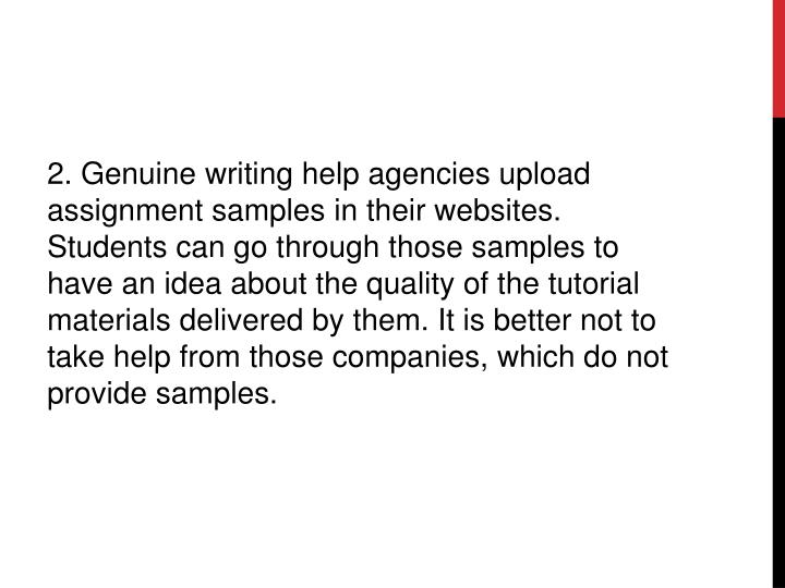 2. Genuine writing help agencies upload assignment samples in their websites. Students can go through those samples to have an idea about the quality of the tutorial materials delivered by them. It is better not to take help from those companies, which do not provide samples.