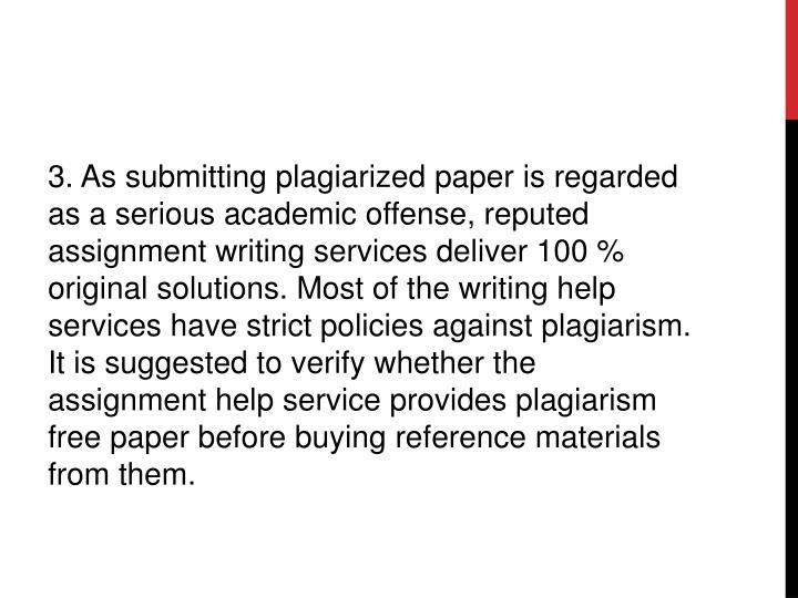 3. As submitting plagiarized paper is regarded as a serious academic offense, reputed assignment writing services deliver 100 % original solutions. Most of the writing help services have strict policies against plagiarism. It is suggested to verify whether the assignment help service provides plagiarism free paper before buying reference materials from them.