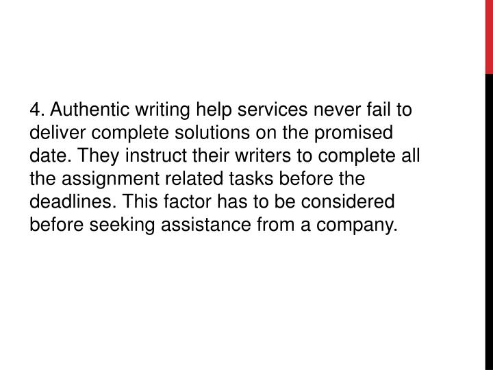 4. Authentic writing help services never fail to deliver complete solutions on the promised date. They instruct their writers to complete all the assignment related tasks before the deadlines. This factor has to be considered before seeking assistance from a company.