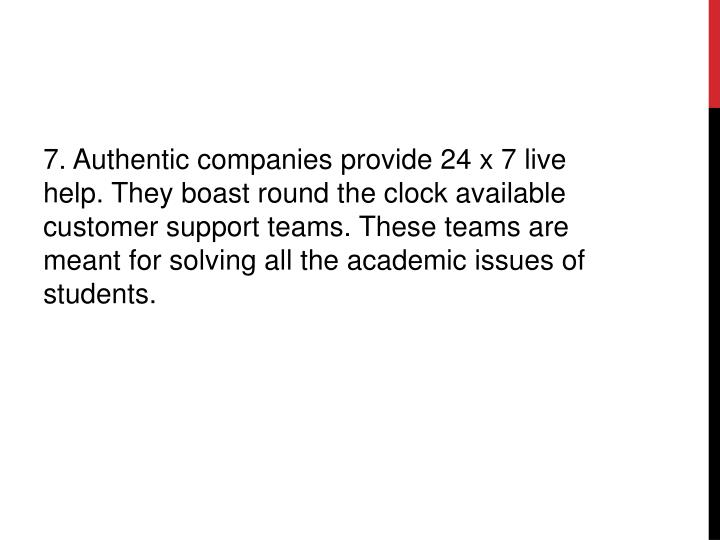7. Authentic companies provide 24 x 7 live help. They boast round the clock available customer support teams. These teams are meant for solving all the academic issues of students.