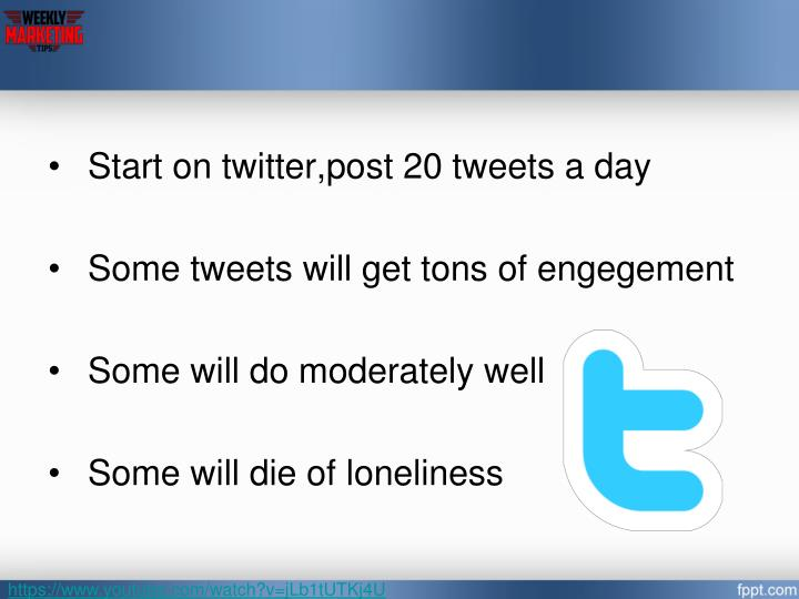 Start on twitter,post 20 tweets a day