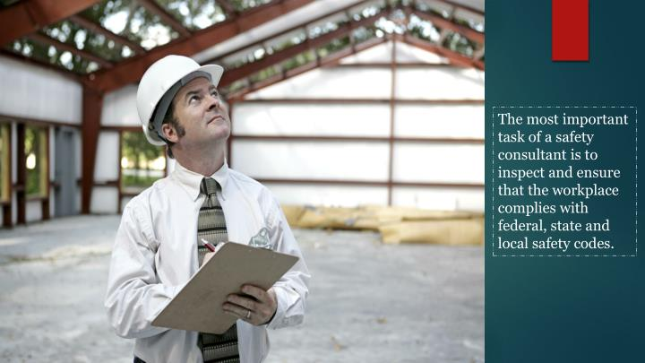 The most important task of a safety consultant is to inspect and ensure that the workplace complies ...