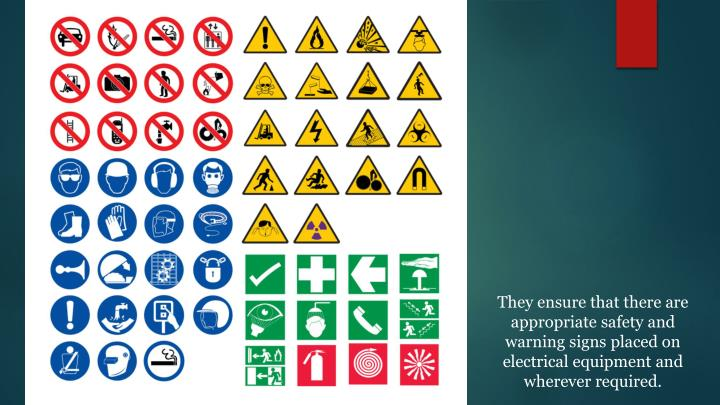 They ensure that there are appropriate safety and warning signs placed on electrical equipment and wherever required.