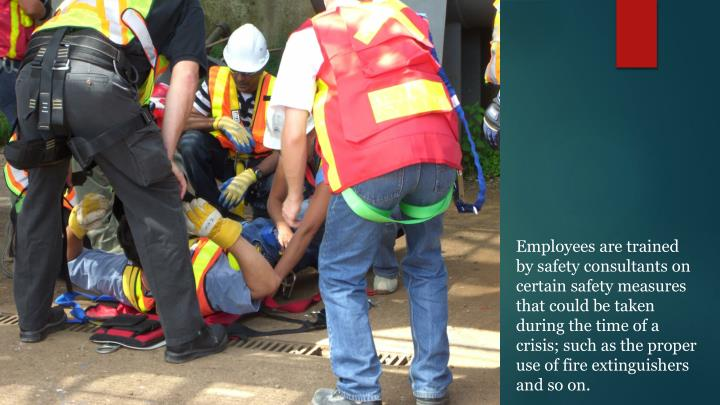 Employees are trained by safety consultants on certain safety measures that could be taken during the time of a crisis; such as the proper use of fire extinguishers and so on.