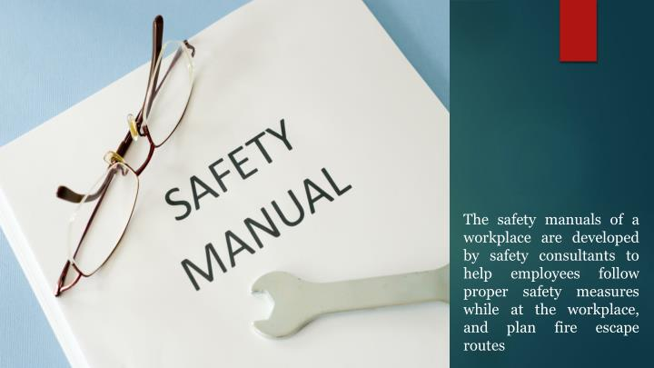 The safety manuals of a workplace are developed by safety consultants to help employees follow proper safety measures while at the workplace, and plan fire escape routes