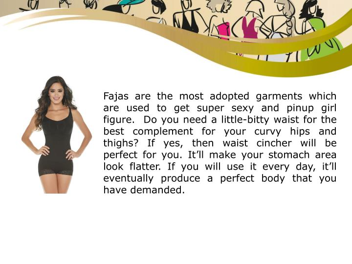 Fajas are the most adopted garments which are used to get super sexy and pinup girl figure.  Do you need a little-bitty waist for the best complement for your curvy hips and thighs? If yes, then waist cincher will be perfect for you. It'll make your stomach area look flatter. If you will use it every day, it'll eventually produce a perfect body that you have demanded.
