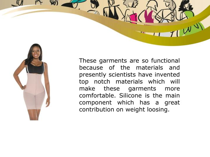 These garments are so functional because of the materials and presently scientists have invented top notch materials which will make these garments more comfortable. Silicone is the main component which has a great contribution on weight loosing.