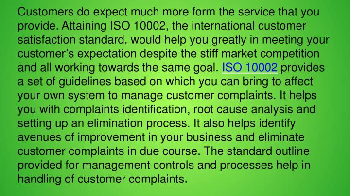 Customers do expect much more form the service that you provide. Attaining ISO 10002, the international customer satisfaction standard, would help you greatly in meeting your customer's expectation despite the stiff market competition and all working towards the same goal.