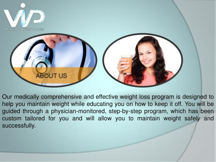 Our medically comprehensive and effective weight loss program is designed to help you maintain weight while educating you on how to keep it off. You will be guided through a physician-monitored, step-by-step program, which has been custom tailored for you and will allow you to maintain weight safely and successfully.