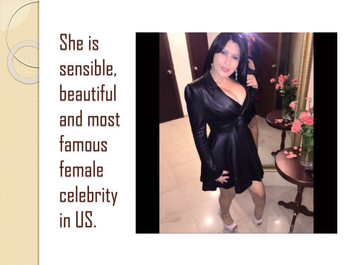 She is sensible, beautiful and most famous female celebrity in US.