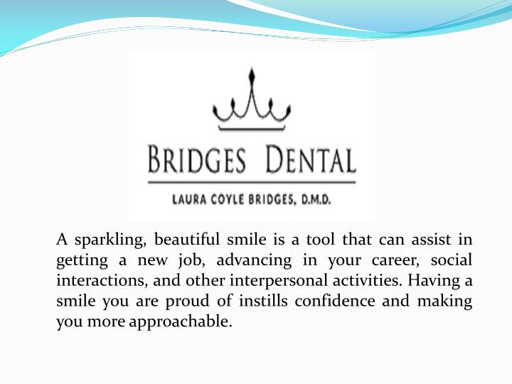 A sparkling, beautiful smile is a tool that can assist in getting a new job, advancing in your career, social interactions, and other interpersonal activities. Having a smile you are proud of instills confidence and making you more approachable.
