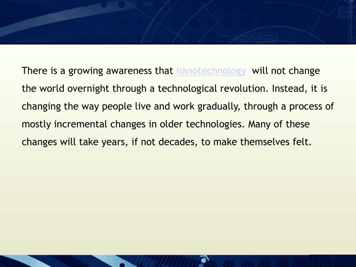There is a growing awareness that nanotechnology  will not change