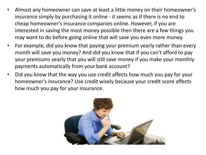 Almost any homeowner can save at least a little money on their homeowner's insurance simply by purchasing it online - it seems as if there is no end to cheap homeowner's insurance companies online. However, if you are interested in saving the most money possible then there are a few things you may want to do before going online that will save you even more money.