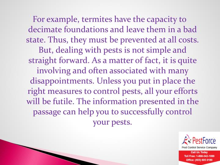 For example, termites have the capacity to decimate foundations and leave them in a bad state. Thus, they must be prevented at all costs. But, dealing with pests is not simple and straight forward. As a matter of fact, it is quite involving and often associated with many disappointments. Unless you put in place the right measures to control pests, all your efforts will be futile. The information presented in the passage can help you to successfully control your pests.