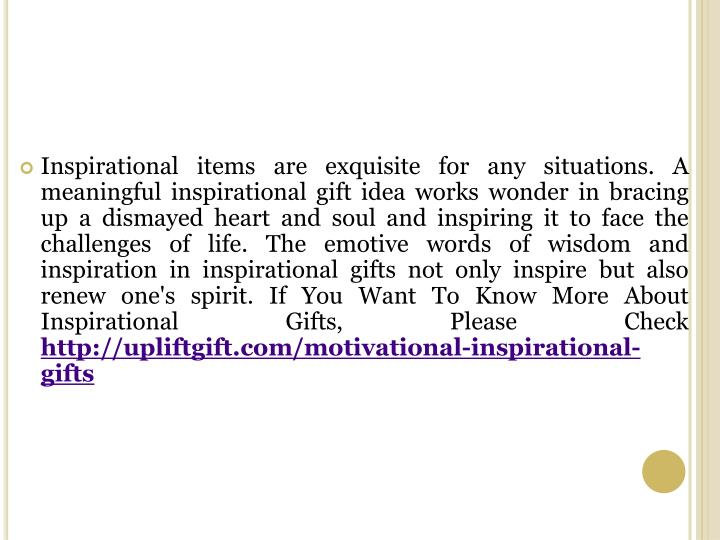 Inspirational items are exquisite for any situations. A meaningful inspirational gift idea works wonder in bracing up a dismayed heart and soul and inspiring it to face the challenges of life. The emotive words of wisdom and inspiration in inspirational gifts not only inspire but also renew one's spirit