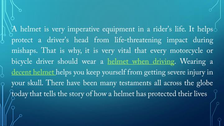 A helmet is very imperative equipment in a rider's life. It helps protect a driver's head from life-threatening impact during mishaps. That is why, it is very vital that every motorcycle or bicycle driver should wear a