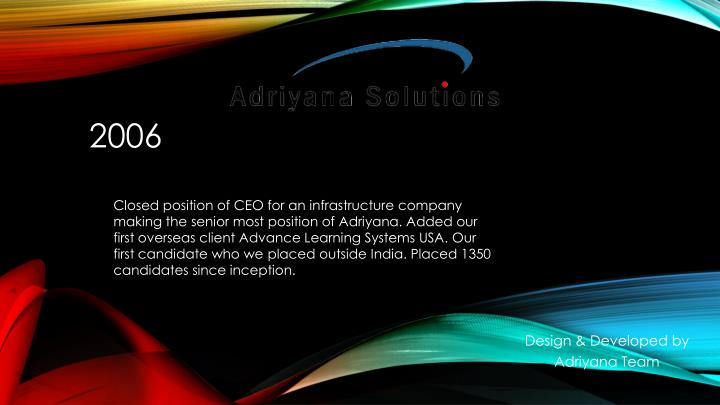 Closed position of CEO for an infrastructure company making the senior most position of Adriyana. Added our first overseas client Advance Learning Systems USA. Our first candidate who we placed outside India. Placed 1350 candidates since inception.