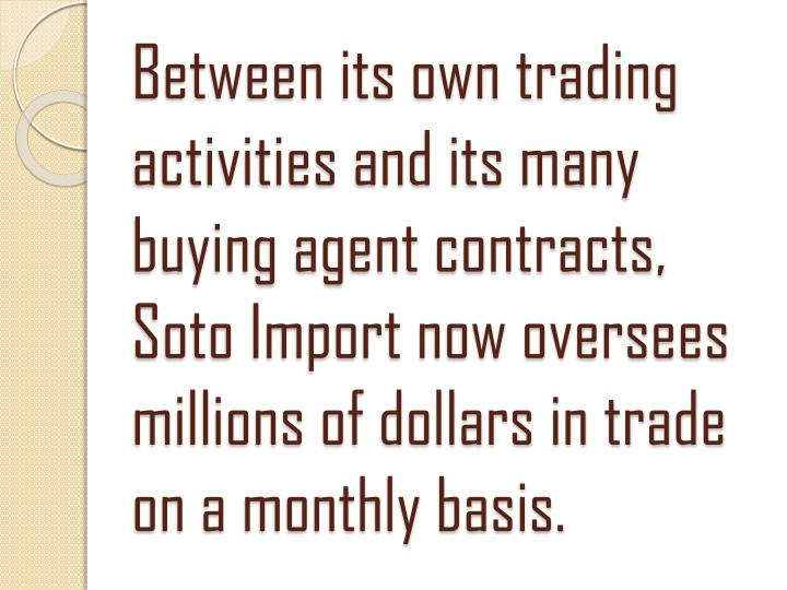 Between its own trading activities and its many buying agent contracts, Soto Import now oversees millions of dollars in trade on a monthly basis.