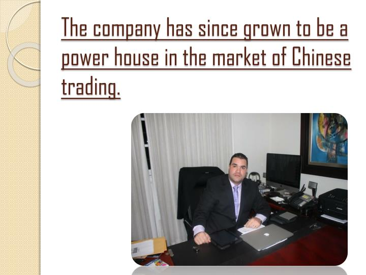 The company has since grown to be a power house in the market of Chinese trading.