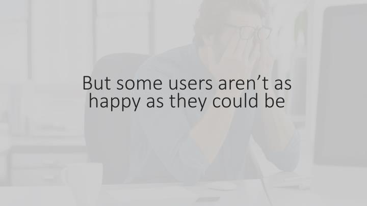 But some users aren t as happy as they could be