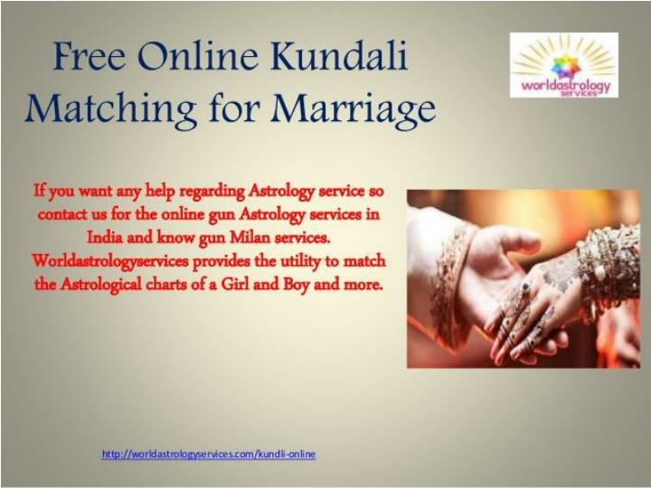 free marriage match making kundli Best horoscope match making - online kundali matching calculator - kundli matchmaking is a hard process to check many astrological conjunctions with zodiac sign and lunar constellation, we offer the best online software for complete horoscope compatibility using name many indian astrologer use ashtkoot chakra or avakhada chakra for kundli milan to check matching between bride and bridegroom.