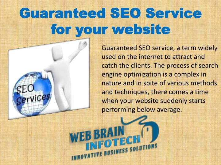 Guaranteed SEO service, a term widely used on the internet to attract and catch the clients. The process of search engine optimization is a complex in nature and in spite of various methods and techniques, there comes a time when your website suddenly starts performing below average.
