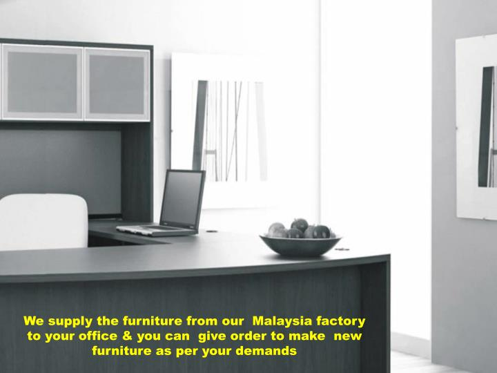 We supply the furniture from our  Malaysia factory