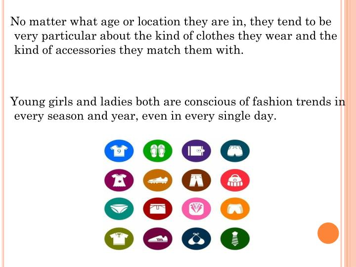 No matter what age or location they are in, they tend to be very particular about the kind of clothes they wear and the kind of accessories they match them with.